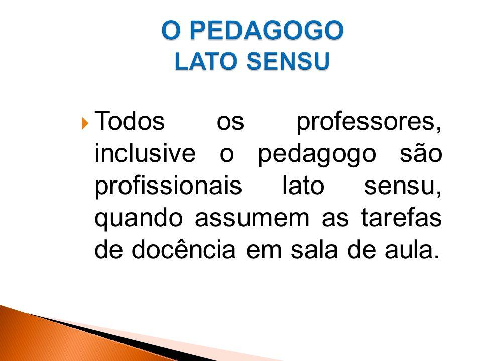 Todos os professores, inclusive o pedagogo são profissionais lato sensu, quando assumem as tarefas de docência em sala de aula.