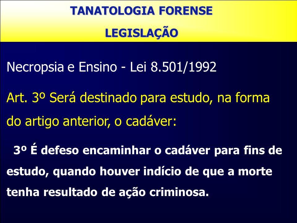 Necropsia e Ensino - Lei 8.501/1992 Art. 3º Será destinado para estudo, na forma do artigo anterior, o cadáver: 3º É defeso encaminhar o cadáver para