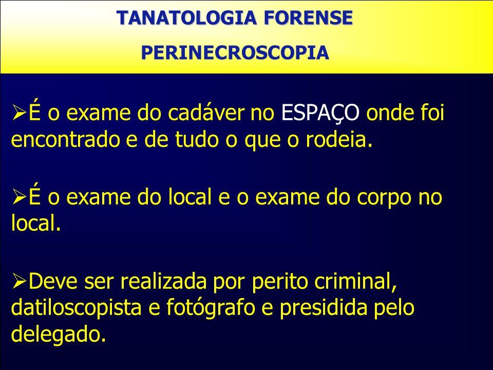PERINECROSCOPIA É o exame do cadáver no ESPAÇO onde foi encontrado e de tudo o que o rodeia. É o exame do local e o exame do corpo no local. Deve ser