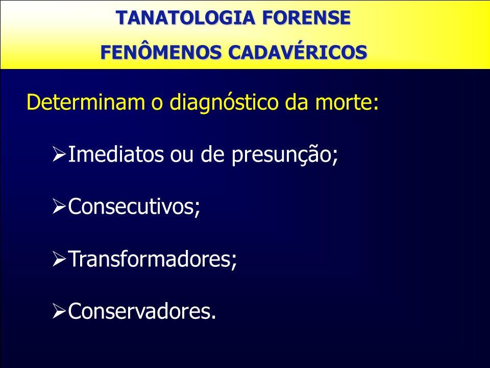 TANATOLOGIA FORENSE FENÔMENOS CADAVÉRICOS Determinam o diagnóstico da morte: Imediatos ou de presunção; Consecutivos; Transformadores; Conservadores.
