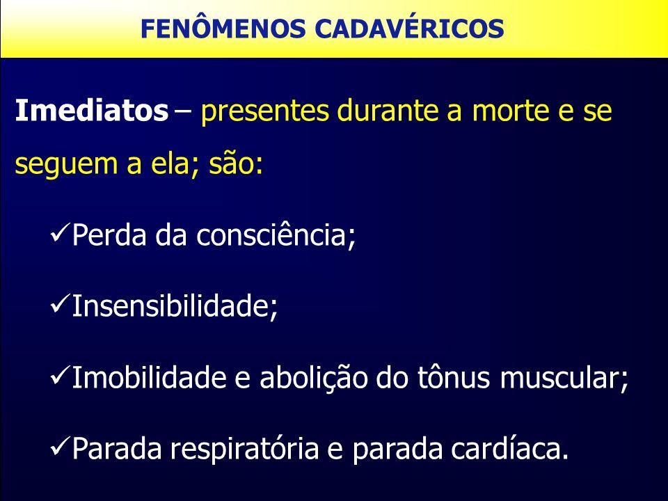 Imediatos – presentes durante a morte e se seguem a ela; são: Perda da consciência; Insensibilidade; Imobilidade e abolição do tônus muscular; Parada