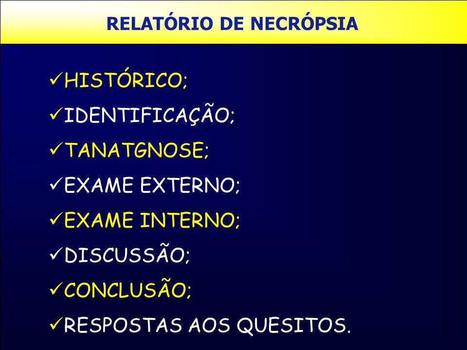 RELATÓRIO DE NECRÓPSIA HISTÓRICO; IDENTIFICAÇÃO; TANATGNOSE; EXAME EXTERNO; EXAME INTERNO; DISCUSSÃO; CONCLUSÃO; RESPOSTAS AOS QUESITOS.
