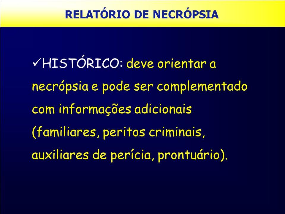 RELATÓRIO DE NECRÓPSIA HISTÓRICO: deve orientar a necrópsia e pode ser complementado com informações adicionais (familiares, peritos criminais, auxili