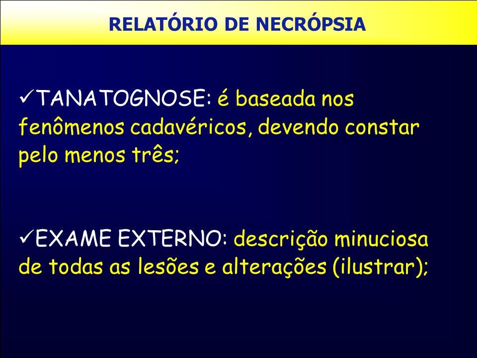 RELATÓRIO DE NECRÓPSIA TANATOGNOSE: é baseada nos fenômenos cadavéricos, devendo constar pelo menos três; EXAME EXTERNO: descrição minuciosa de todas
