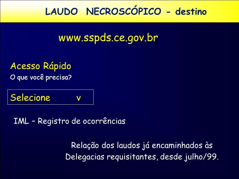 LAUDO NECROSCÓPICO - destino www.sspds.ce.gov.br Acesso Rápido O que você precisa? Selecione v IML – Registro de ocorrências Relação dos laudos já enc