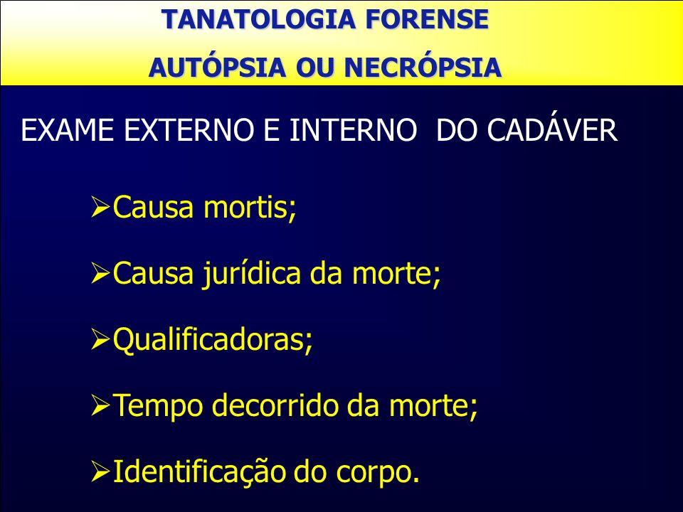 TANATOLOGIA FORENSE AUTÓPSIA OU NECRÓPSIA EXAME EXTERNO E INTERNO DO CADÁVER Causa mortis; Causa jurídica da morte; Qualificadoras; Tempo decorrido da
