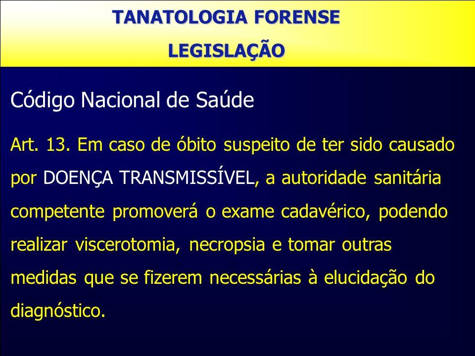 TANATOLOGIA FORENSE LEGISLAÇÃO Código Nacional de Saúde Art. 13. Em caso de óbito suspeito de ter sido causado por DOENÇA TRANSMISSÍVEL, a autoridade