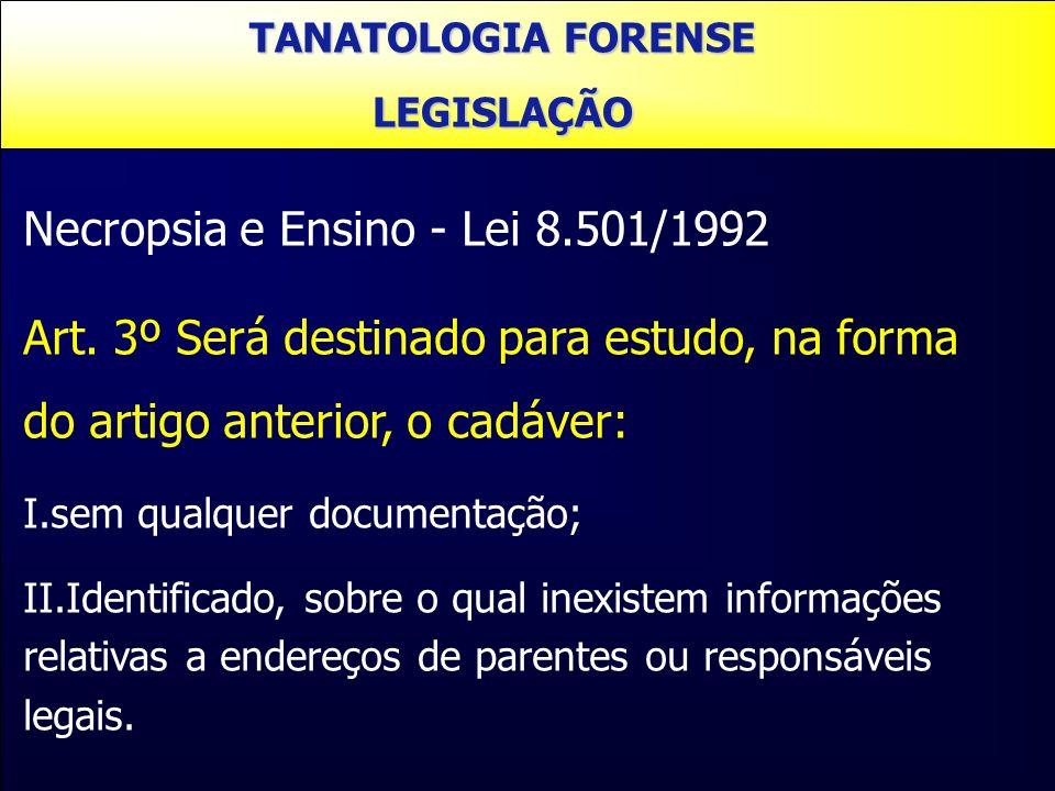 Necropsia e Ensino - Lei 8.501/1992 Art. 3º Será destinado para estudo, na forma do artigo anterior, o cadáver: I.sem qualquer documentação; II.Identi
