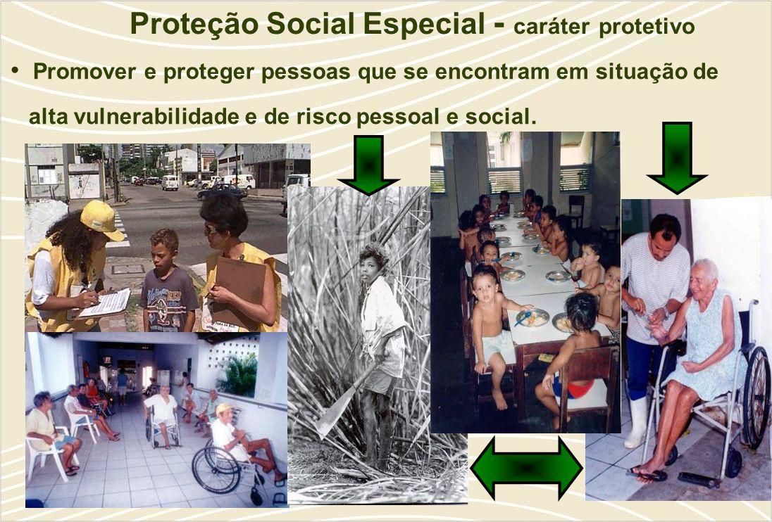 Proteção Social Especial - caráter protetivo Promover e proteger pessoas que se encontram em situação de alta vulnerabilidade e de risco pessoal e social.