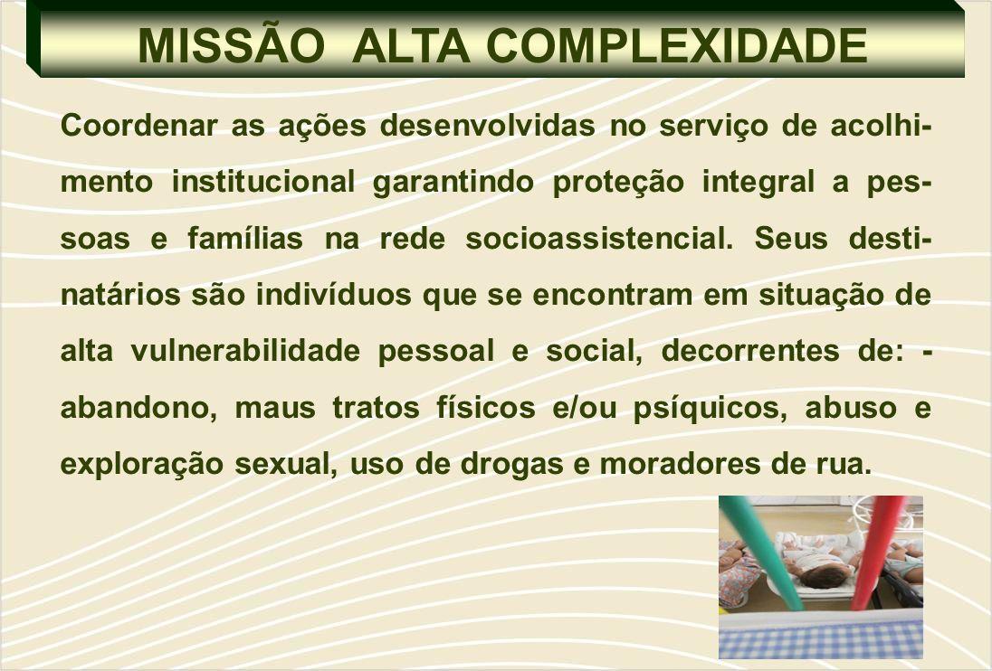 MISSÃO ALTA COMPLEXIDADE Coordenar as ações desenvolvidas no serviço de acolhi- mento institucional garantindo proteção integral a pes- soas e famílias na rede socioassistencial.