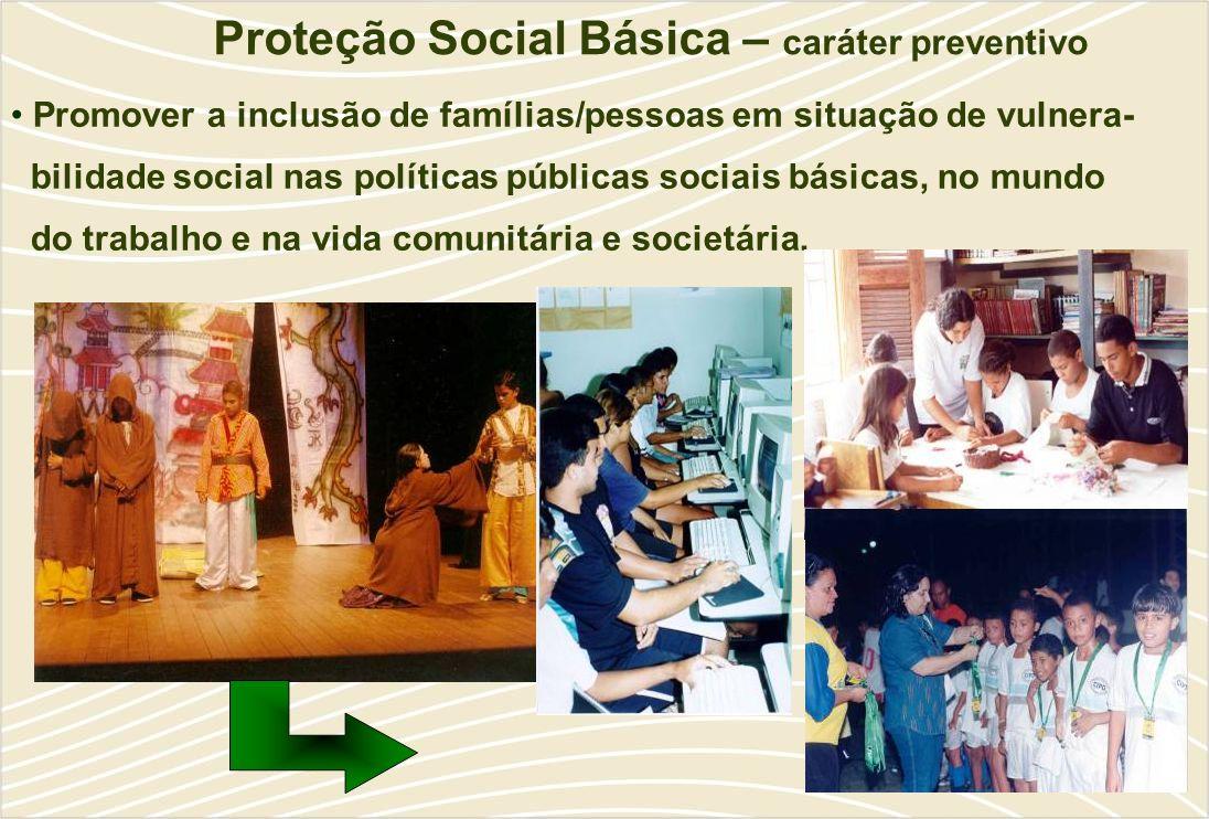 Proteção Social Básica – caráter preventivo Promover a inclusão de famílias/pessoas em situação de vulnera- bilidade social nas políticas públicas sociais básicas, no mundo do trabalho e na vida comunitária e societária.