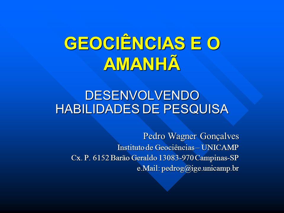 GEOCIÊNCIAS E O AMANHÃ DESENVOLVENDO HABILIDADES DE PESQUISA Pedro Wagner Gonçalves Instituto de Geociências – UNICAMP Cx. P. 6152 Barão Geraldo 13083