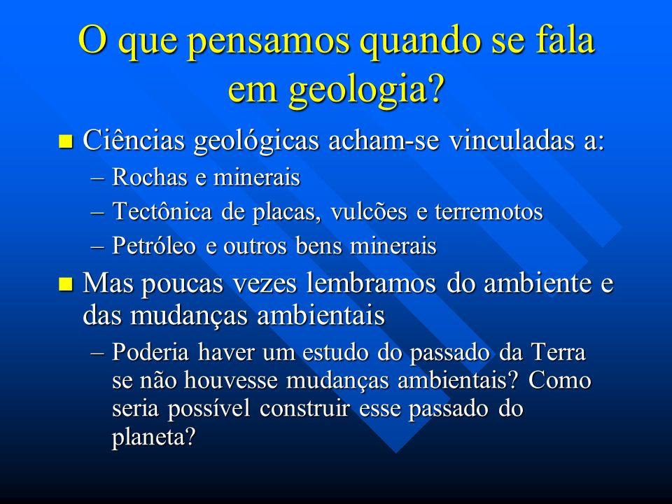 O que pensamos quando se fala em geologia? Ciências geológicas acham-se vinculadas a: Ciências geológicas acham-se vinculadas a: –Rochas e minerais –T