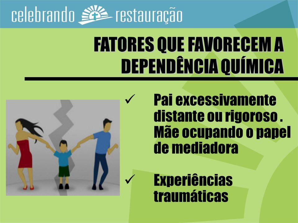 Pai excessivamente distante ou rigoroso. Mãe ocupando o papel de mediadora Experiências traumáticas FATORES QUE FAVORECEM A DEPENDÊNCIA QUÍMICA