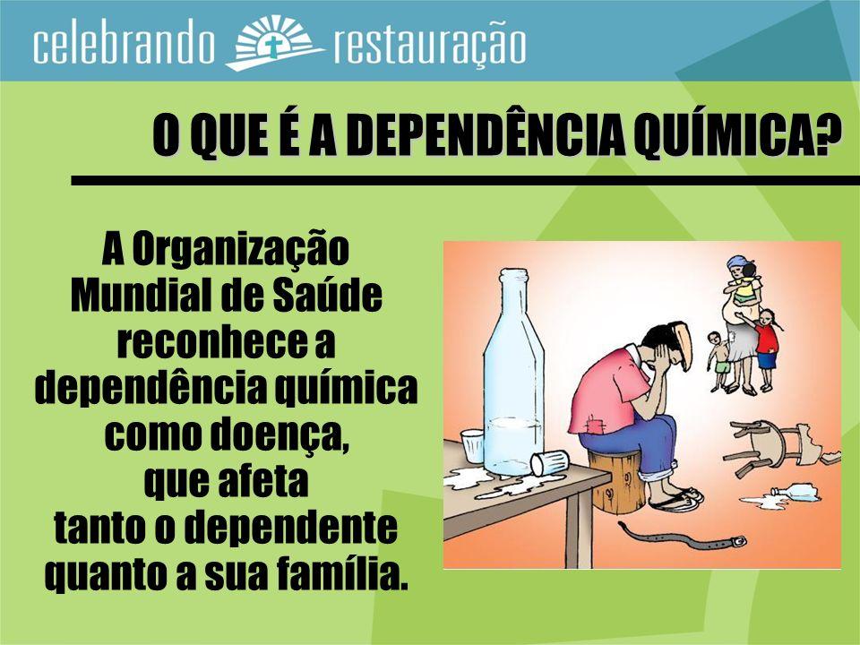 A Organização Mundial de Saúde reconhece a dependência química como doença, que afeta tanto o dependente quanto a sua família. O QUE É A DEPENDÊNCIA Q