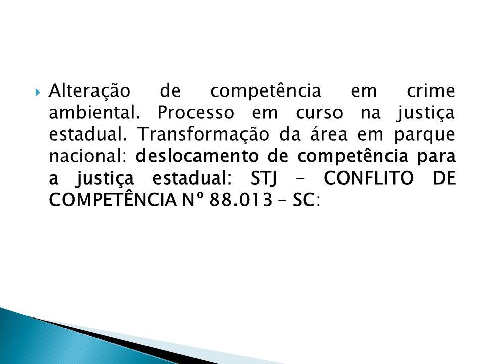 Alteração de competência em crime ambiental. Processo em curso na justiça estadual. Transformação da área em parque nacional: deslocamento de competên