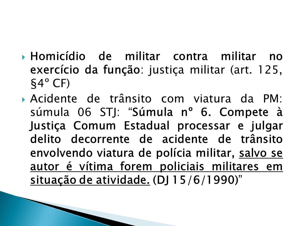 Homicídio de militar contra militar no exercício da função: justiça militar (art. 125, §4º CF) Acidente de trânsito com viatura da PM: súmula 06 STJ: