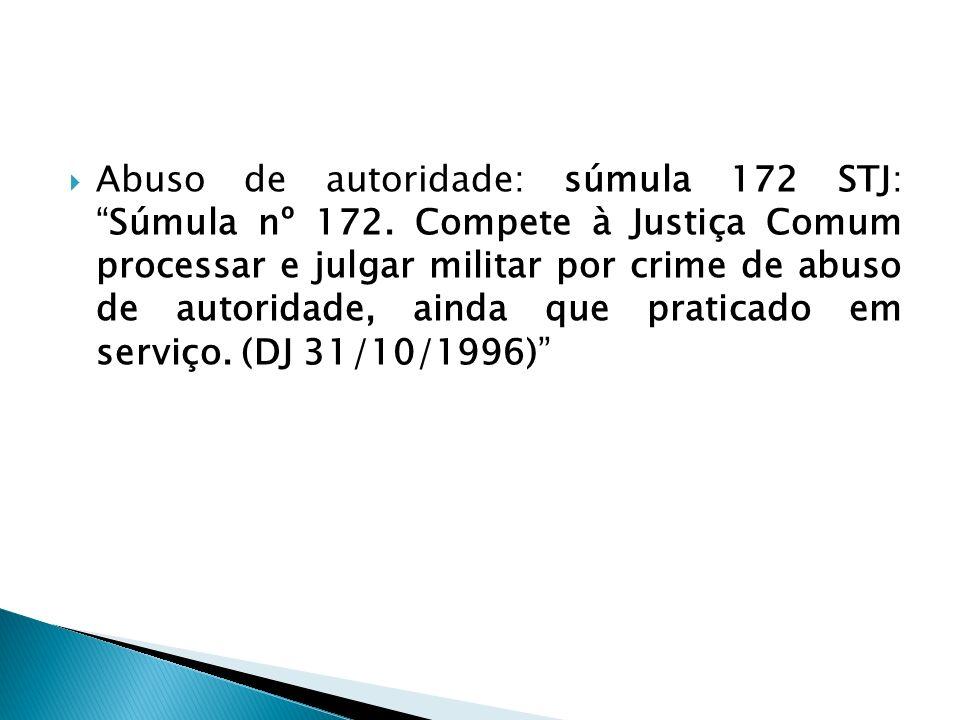 Abuso de autoridade: súmula 172 STJ:Súmula nº 172. Compete à Justiça Comum processar e julgar militar por crime de abuso de autoridade, ainda que prat