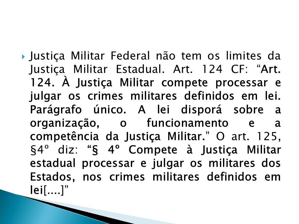 Justiça Militar Federal não tem os limites da Justiça Militar Estadual. Art. 124 CF: Art. 124. À Justiça Militar compete processar e julgar os crimes