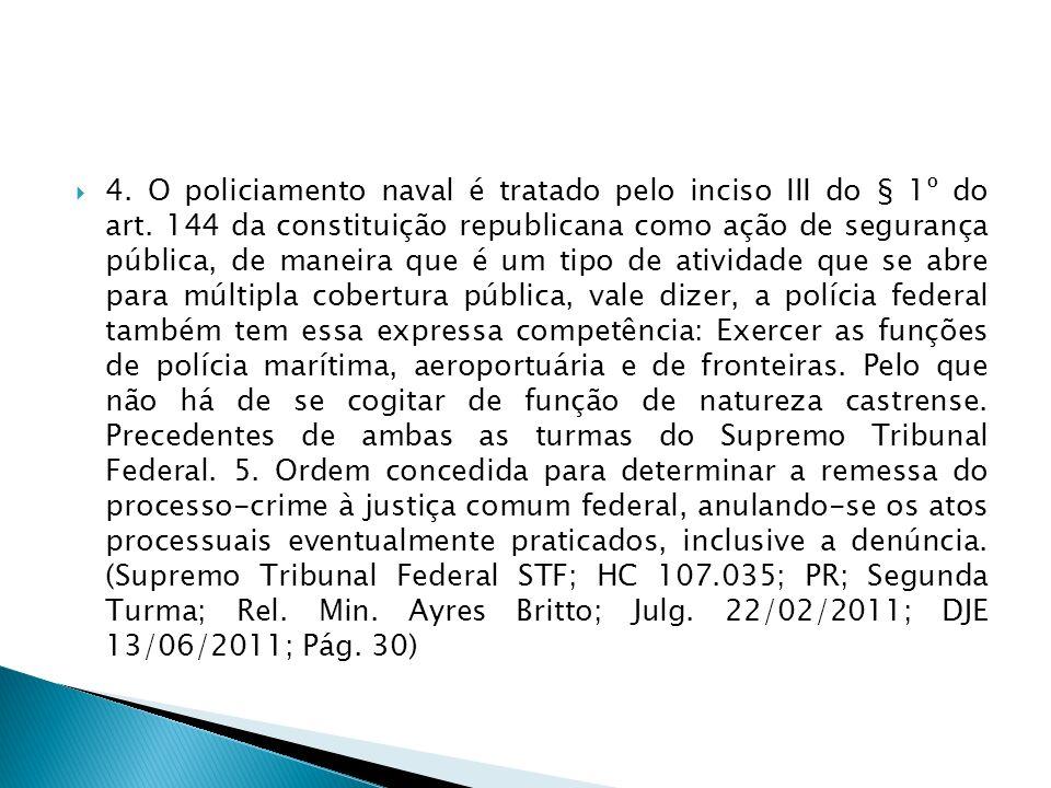 4. O policiamento naval é tratado pelo inciso III do § 1º do art. 144 da constituição republicana como ação de segurança pública, de maneira que é um