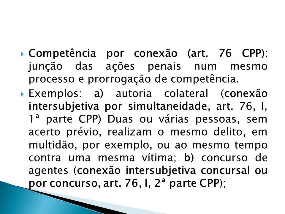 Competência por conexão (art. 76 CPP): junção das ações penais num mesmo processo e prorrogação de competência. Exemplos: a) autoria colateral (conexã
