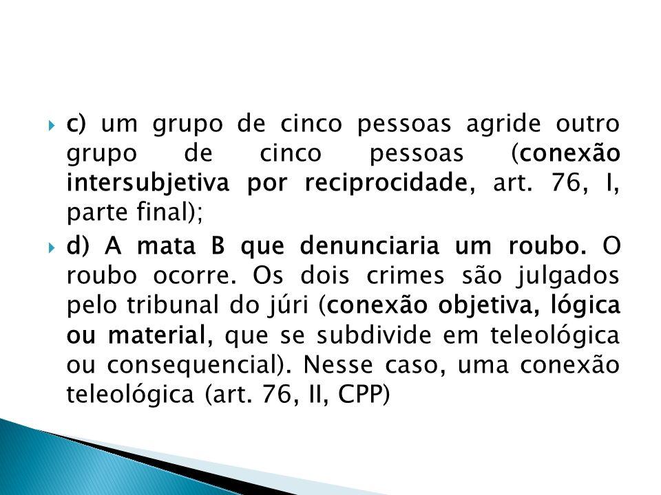 c) um grupo de cinco pessoas agride outro grupo de cinco pessoas (conexão intersubjetiva por reciprocidade, art. 76, I, parte final); d) A mata B que
