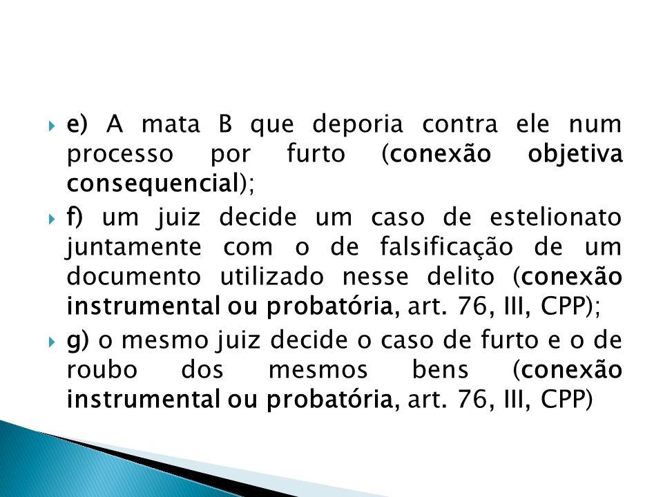 e) A mata B que deporia contra ele num processo por furto (conexão objetiva consequencial); f) um juiz decide um caso de estelionato juntamente com o