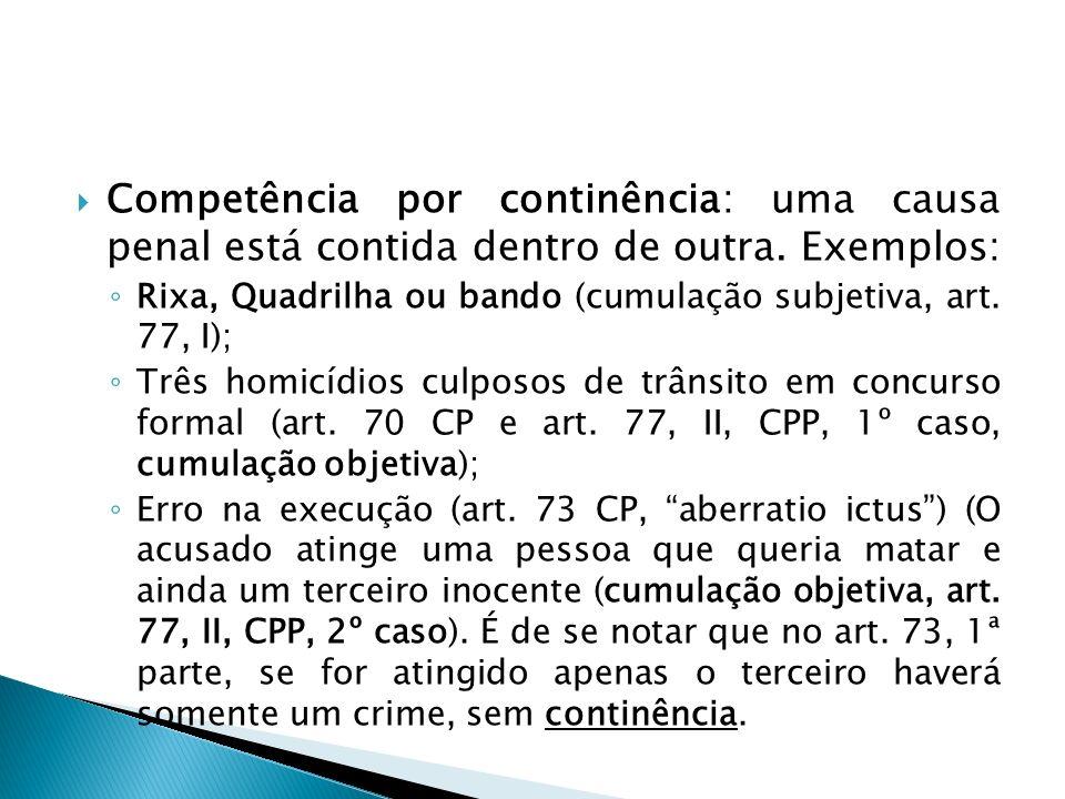 Competência por continência: uma causa penal está contida dentro de outra. Exemplos: Rixa, Quadrilha ou bando (cumulação subjetiva, art. 77, I); Três