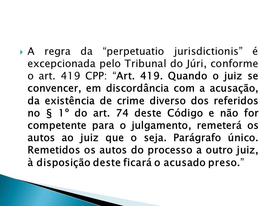 A regra da perpetuatio jurisdictionis é excepcionada pelo Tribunal do Júri, conforme o art. 419 CPP: Art. 419. Quando o juiz se convencer, em discordâ