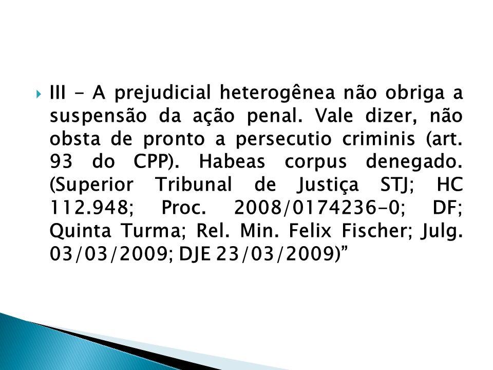 III - A prejudicial heterogênea não obriga a suspensão da ação penal. Vale dizer, não obsta de pronto a persecutio criminis (art. 93 do CPP). Habeas c