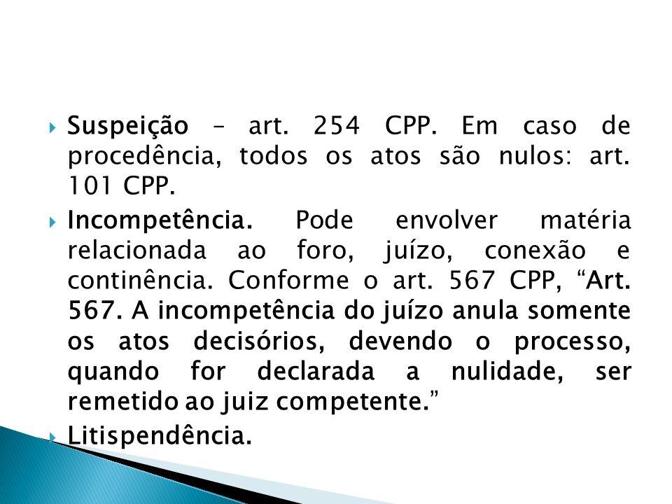 Suspeição – art. 254 CPP. Em caso de procedência, todos os atos são nulos: art. 101 CPP. Incompetência. Pode envolver matéria relacionada ao foro, juí