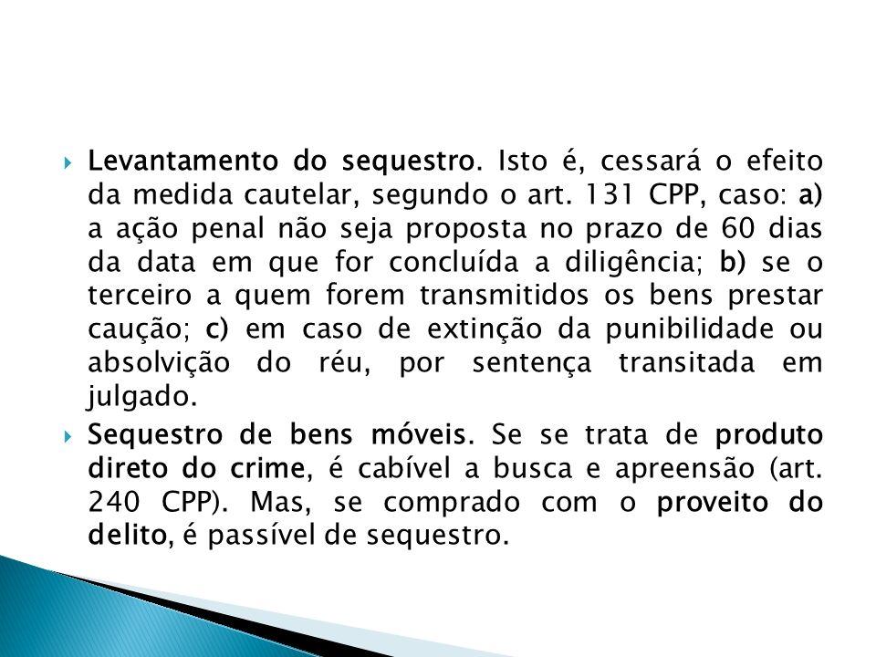 Levantamento do sequestro. Isto é, cessará o efeito da medida cautelar, segundo o art. 131 CPP, caso: a) a ação penal não seja proposta no prazo de 60