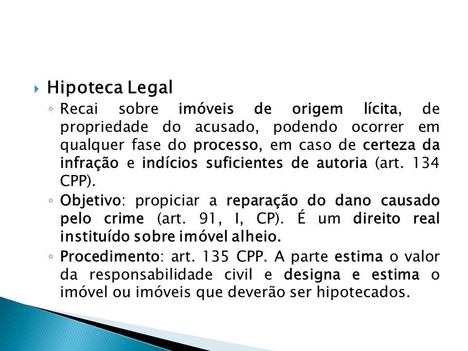 Hipoteca Legal Recai sobre imóveis de origem lícita, de propriedade do acusado, podendo ocorrer em qualquer fase do processo, em caso de certeza da in