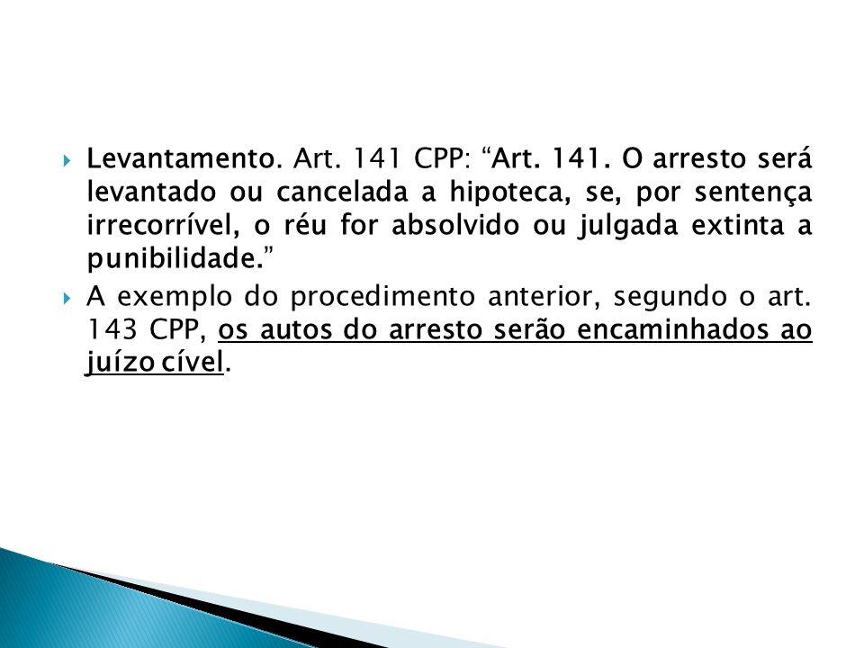 Levantamento. Art. 141 CPP: Art. 141. O arresto será levantado ou cancelada a hipoteca, se, por sentença irrecorrível, o réu for absolvido ou julgada