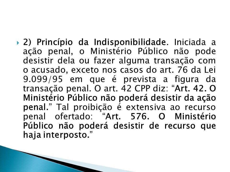 2) Princípio da Indisponibilidade. Iniciada a ação penal, o Ministério Público não pode desistir dela ou fazer alguma transação com o acusado, exceto