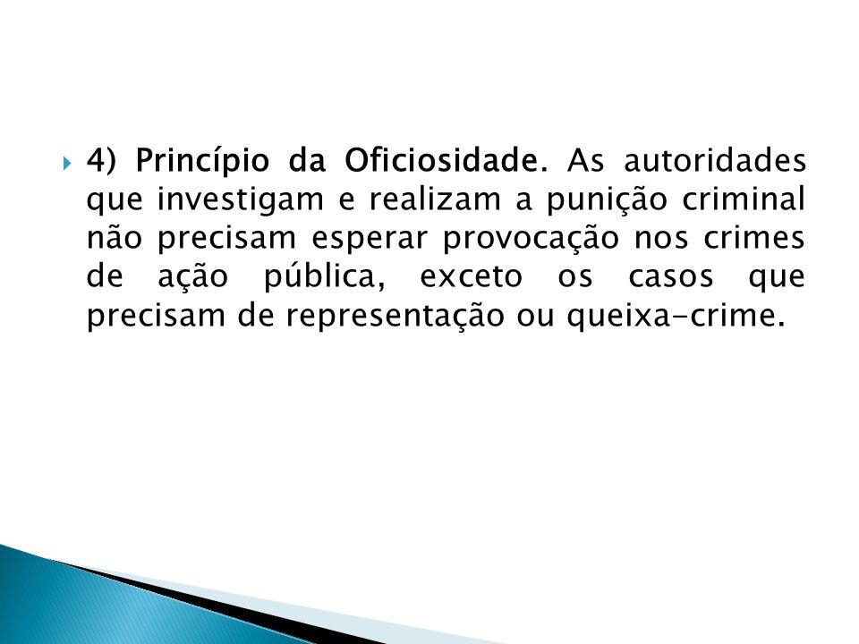 4) Princípio da Oficiosidade. As autoridades que investigam e realizam a punição criminal não precisam esperar provocação nos crimes de ação pública,