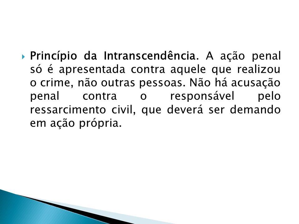 Princípio da Intranscendência. A ação penal só é apresentada contra aquele que realizou o crime, não outras pessoas. Não há acusação penal contra o re