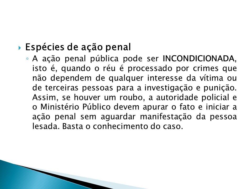 Espécies de ação penal A ação penal pública pode ser INCONDICIONADA, isto é, quando o réu é processado por crimes que não dependem de qualquer interes