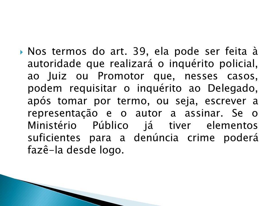 Nos termos do art. 39, ela pode ser feita à autoridade que realizará o inquérito policial, ao Juiz ou Promotor que, nesses casos, podem requisitar o i