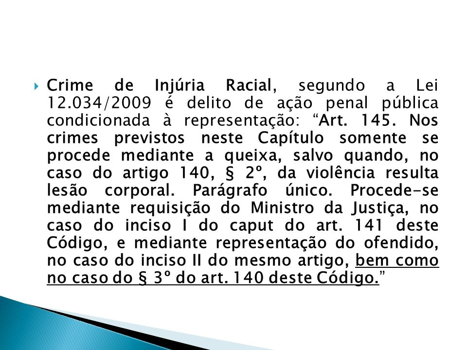Crime de Injúria Racial, segundo a Lei 12.034/2009 é delito de ação penal pública condicionada à representação: Art. 145. Nos crimes previstos neste C