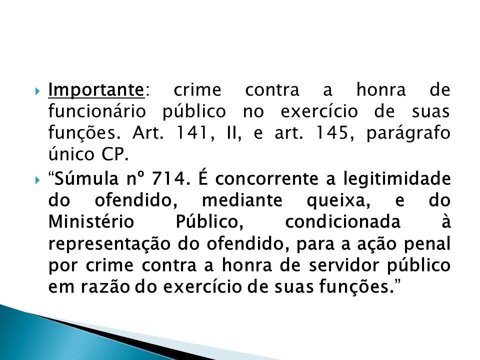 Importante: crime contra a honra de funcionário público no exercício de suas funções. Art. 141, II, e art. 145, parágrafo único CP. Súmula nº 714. É c