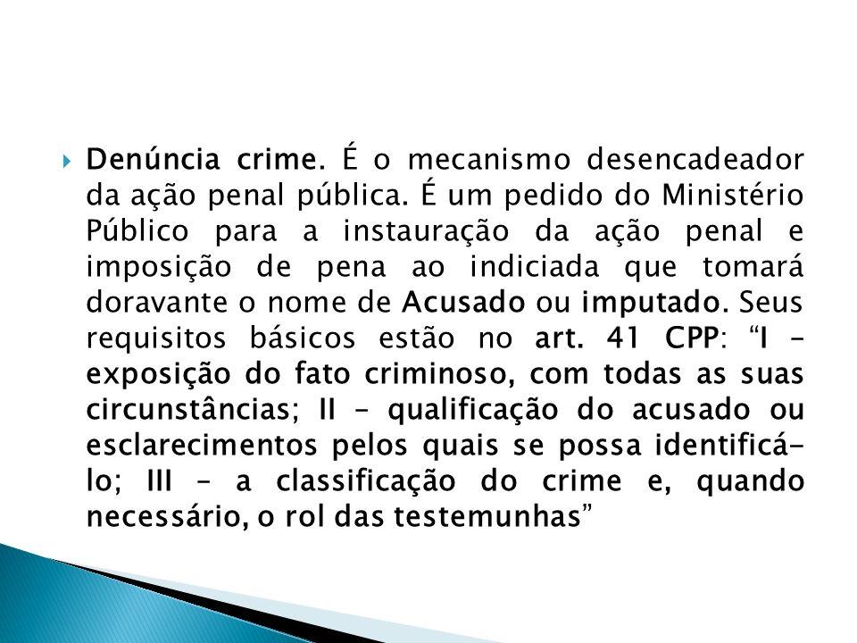 Denúncia crime. É o mecanismo desencadeador da ação penal pública. É um pedido do Ministério Público para a instauração da ação penal e imposição de p
