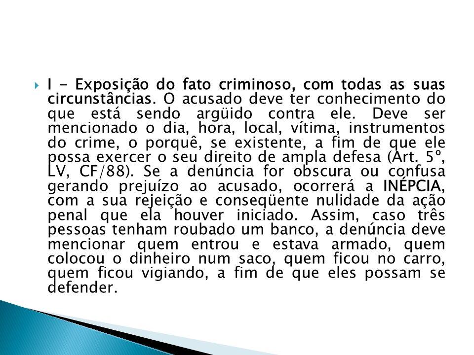 I - Exposição do fato criminoso, com todas as suas circunstâncias. O acusado deve ter conhecimento do que está sendo argüido contra ele. Deve ser menc