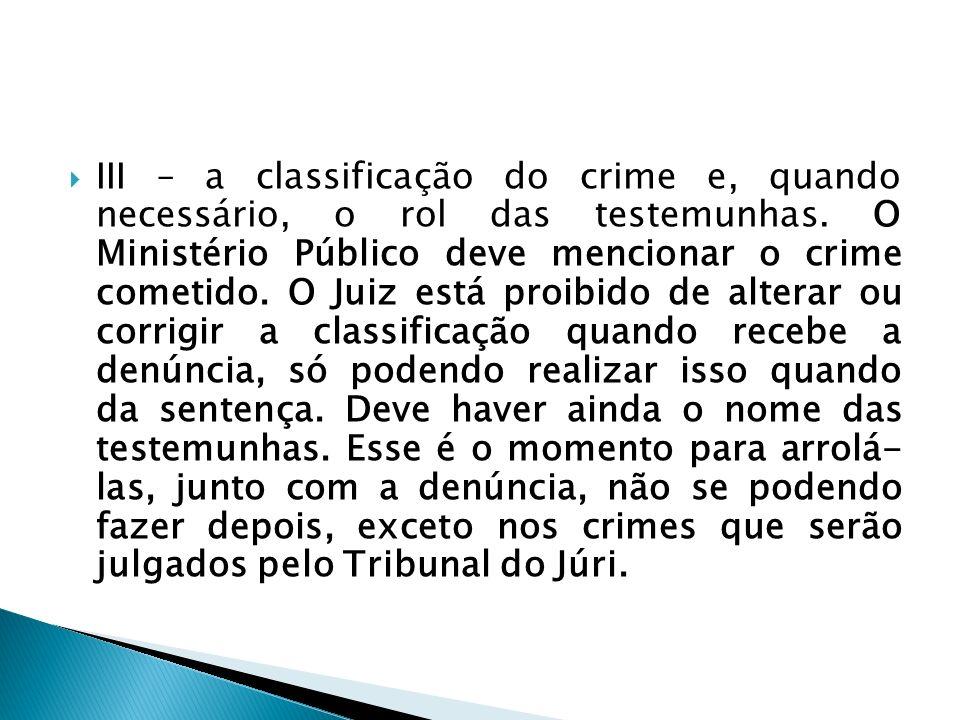 III – a classificação do crime e, quando necessário, o rol das testemunhas. O Ministério Público deve mencionar o crime cometido. O Juiz está proibido