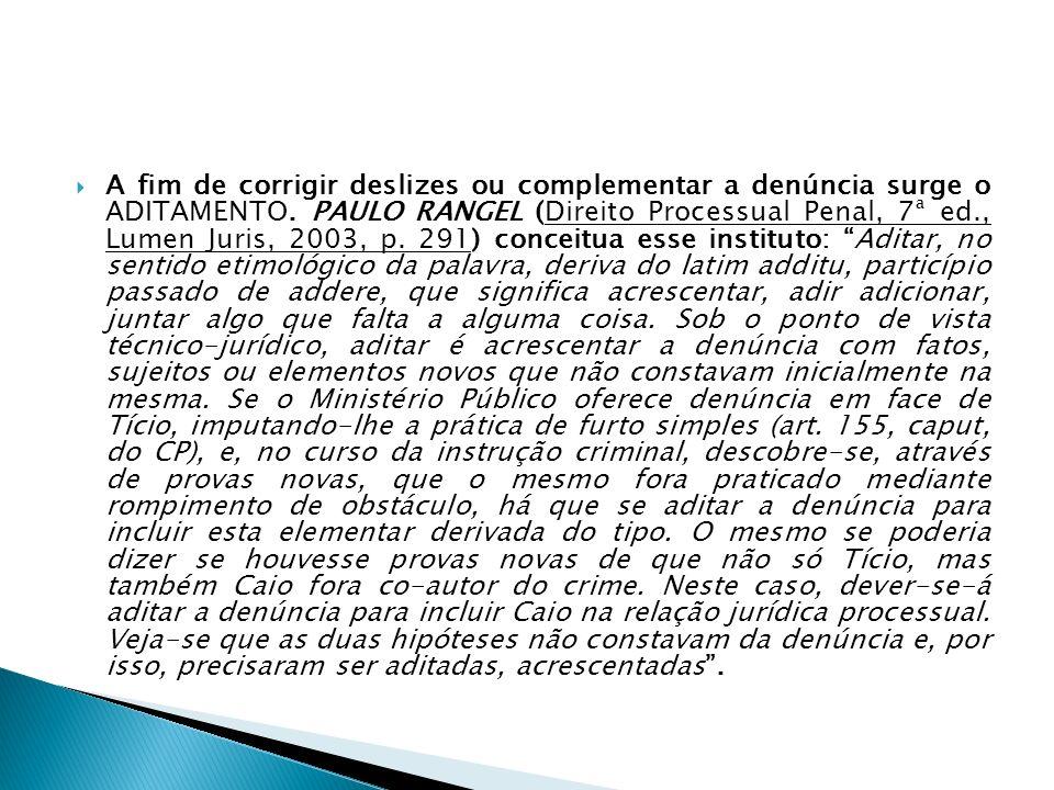 A fim de corrigir deslizes ou complementar a denúncia surge o ADITAMENTO. PAULO RANGEL (Direito Processual Penal, 7ª ed., Lumen Juris, 2003, p. 291) c