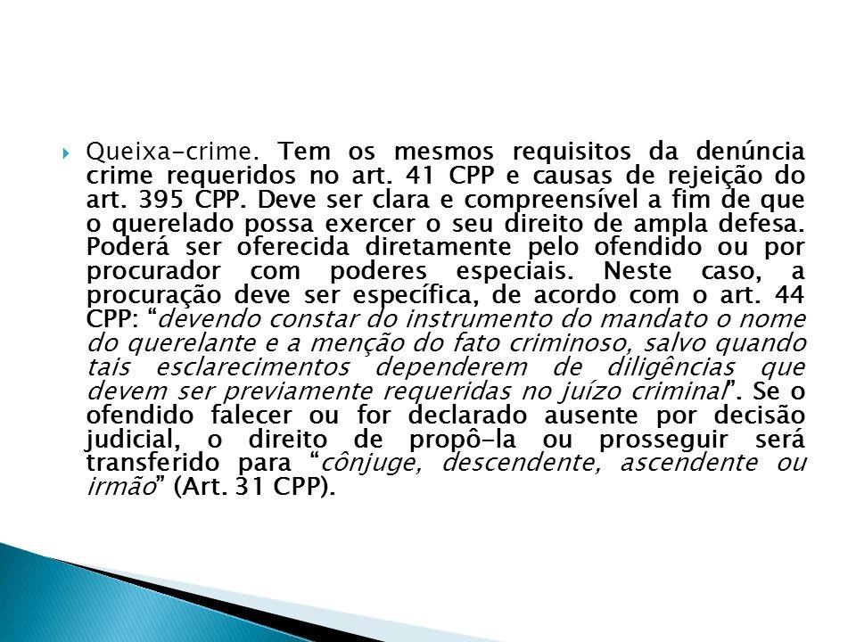 Queixa-crime. Tem os mesmos requisitos da denúncia crime requeridos no art. 41 CPP e causas de rejeição do art. 395 CPP. Deve ser clara e compreensíve