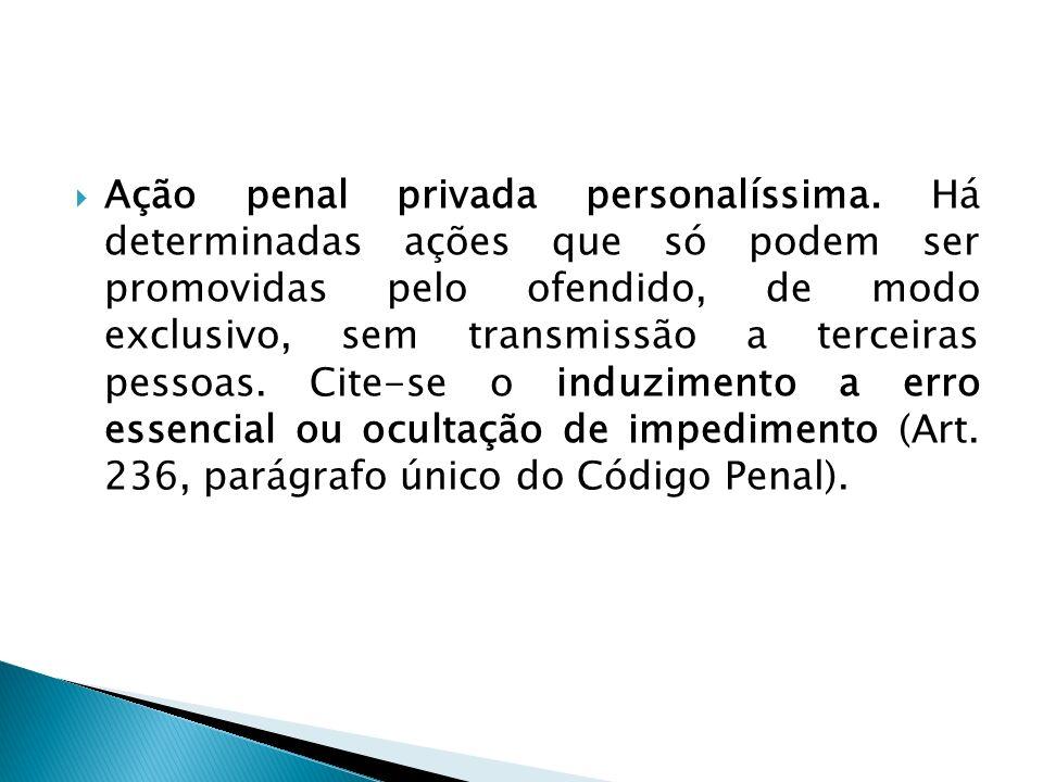 Ação penal privada personalíssima. Há determinadas ações que só podem ser promovidas pelo ofendido, de modo exclusivo, sem transmissão a terceiras pes