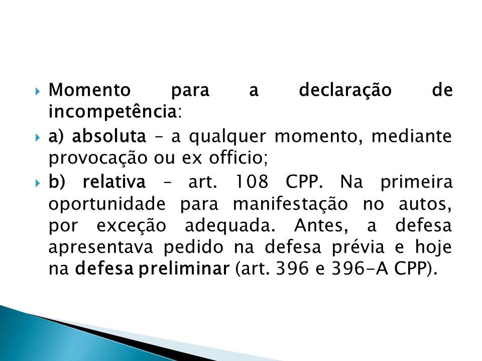 Momento para a declaração de incompetência: a) absoluta – a qualquer momento, mediante provocação ou ex officio; b) relativa – art. 108 CPP. Na primei