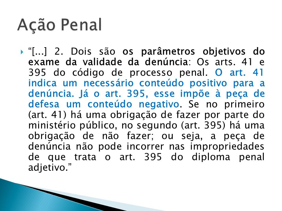 [...] 2. Dois são os parâmetros objetivos do exame da validade da denúncia: Os arts. 41 e 395 do código de processo penal. O art. 41 indica um necessá