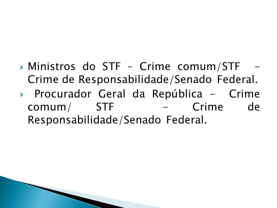 Ministros do STF – Crime comum/STF - Crime de Responsabilidade/Senado Federal. Procurador Geral da República - Crime comum/ STF - Crime de Responsabil